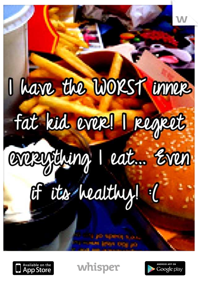 I have the WORST inner fat kid ever! I regret everything I eat... Even if its healthy! :(