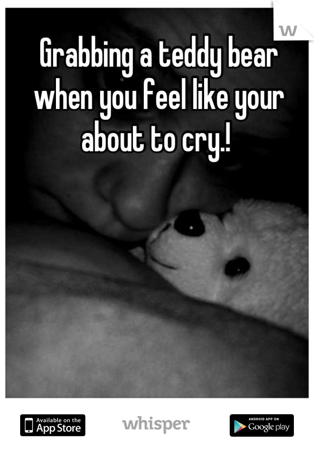 Grabbing a teddy bear when you feel like your about to cry.!
