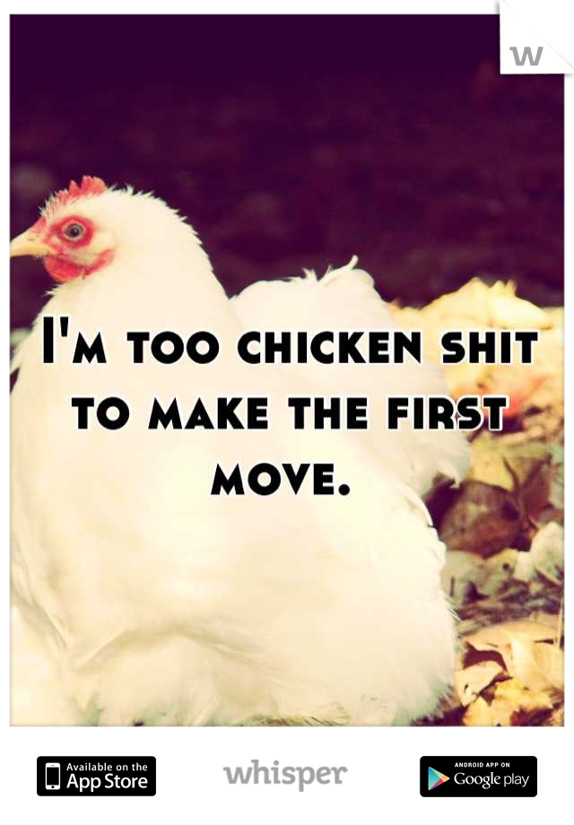 I'm too chicken shit to make the first move.
