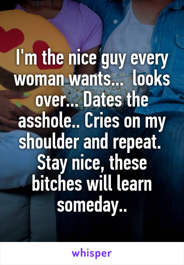 I'm the nice guy every woman wants...  looks over... Dates the asshole.. Cries on my shoulder and repeat.  Stay nice, these bitches will learn someday..
