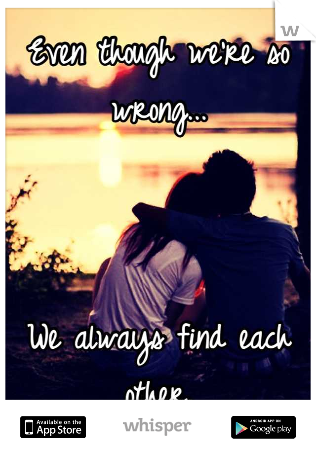 Even though we're so wrong...    We always find each other.