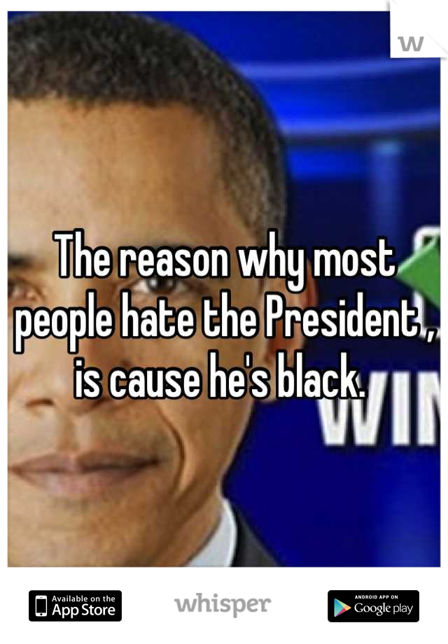 The reason why most people hate the President , is cause he's black.