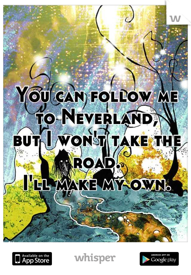You can follow me to Neverland, but I won't take the road. I'll make my own.