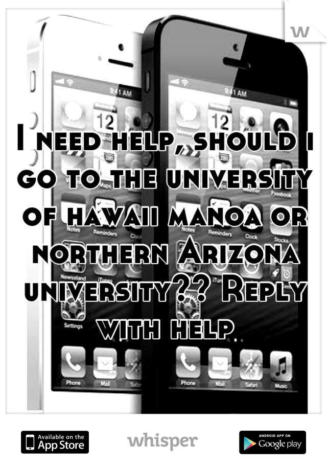 I need help, should i go to the university of hawaii manoa or northern Arizona university?? Reply with help