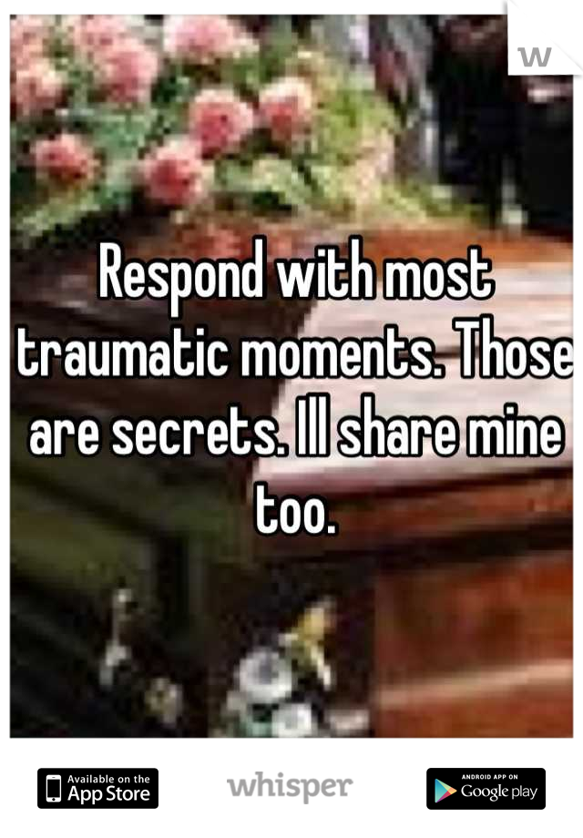 Respond with most traumatic moments. Those are secrets. Ill share mine too.