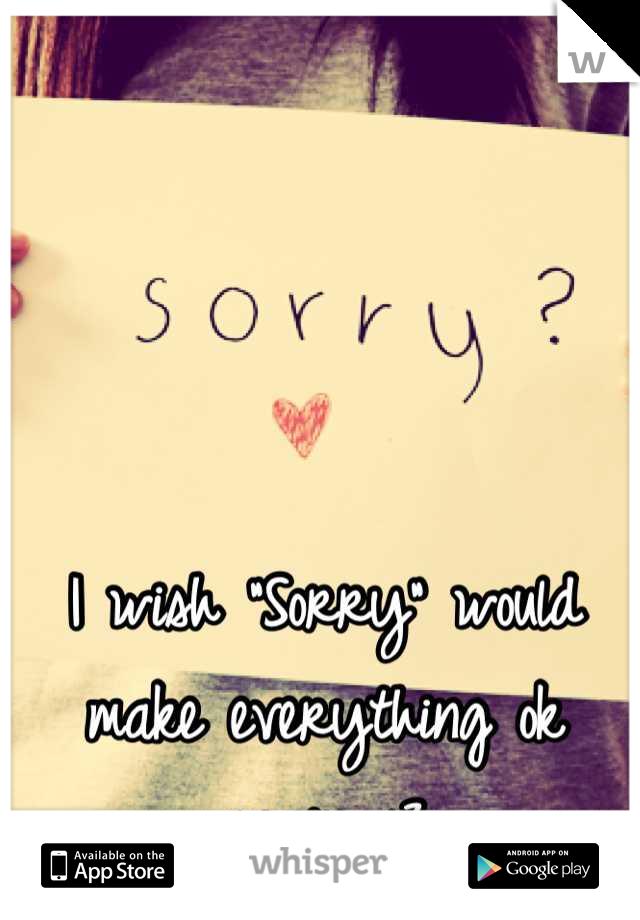 "I wish ""Sorry"" would make everything ok again <3"