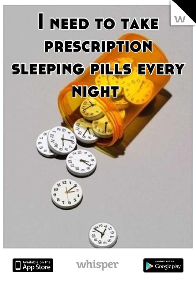I need to take prescription  sleeping pills every night
