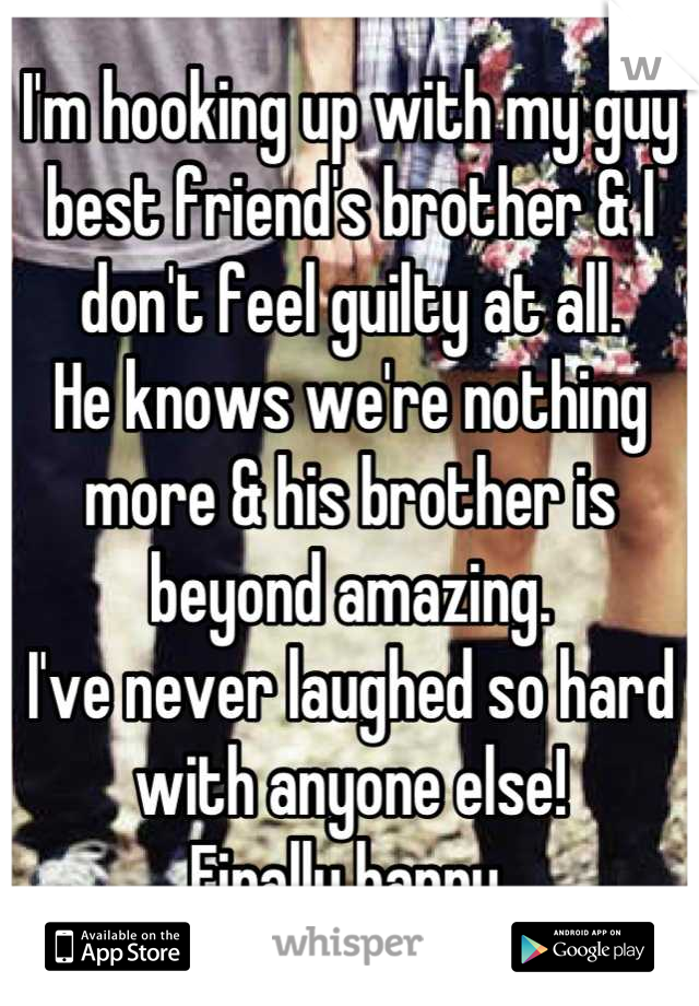 I'm hooking up with my guy best friend's brother & I don't feel guilty at all. He knows we're nothing more & his brother is beyond amazing. I've never laughed so hard with anyone else! Finally happy.