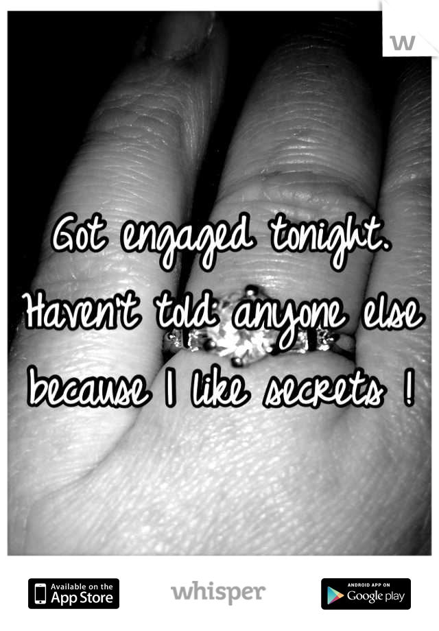Got engaged tonight. Haven't told anyone else because I like secrets !
