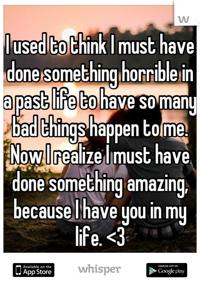 I used to think I must have done something horrible in a past life to have so many bad things happen to me. Now I realize I must have done something amazing, because I have you in my life. <3