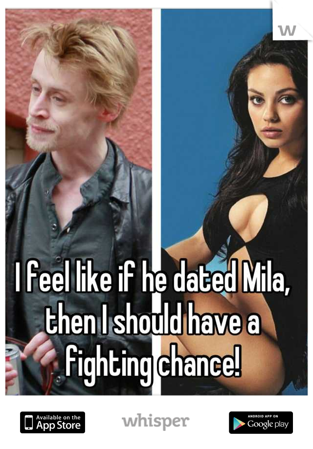 I feel like if he dated Mila, then I should have a fighting chance!