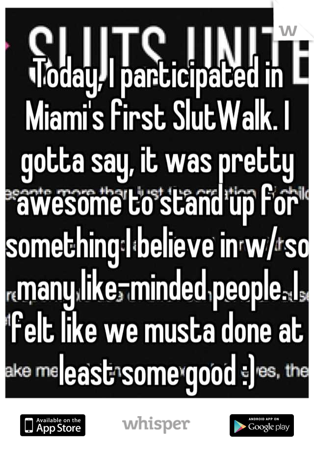 Today, I participated in Miami's first SlutWalk. I gotta say, it was pretty awesome to stand up for something I believe in w/ so many like-minded people. I felt like we musta done at least some good :)