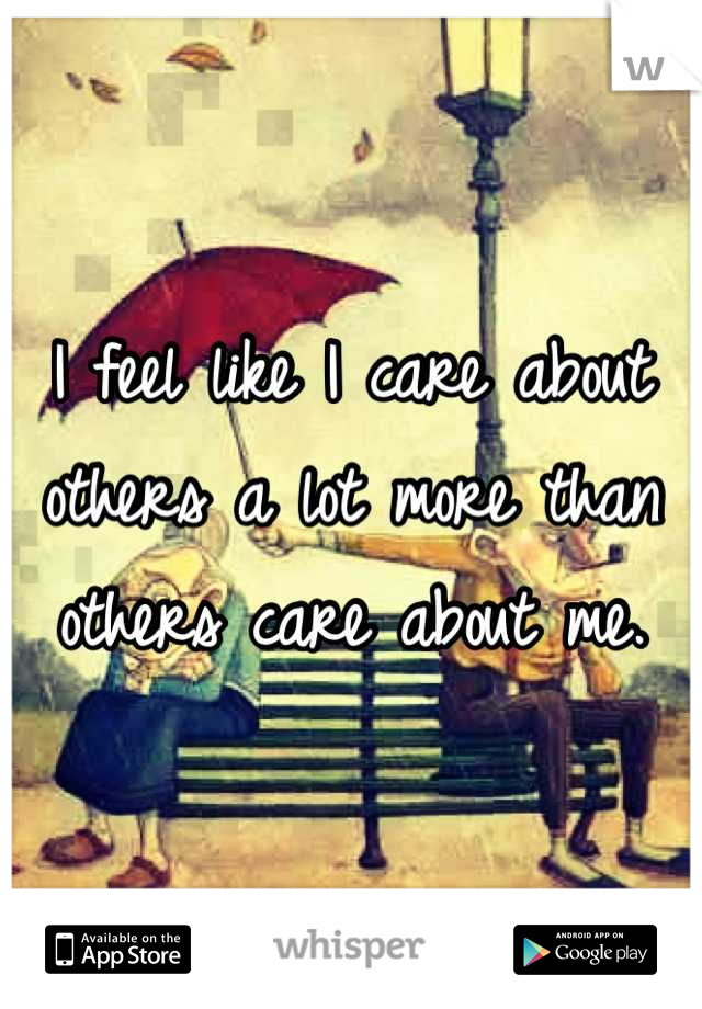 I feel like I care about others a lot more than others care about me.