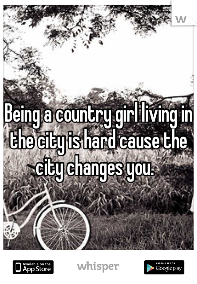 Being a country girl living in the city is hard cause the city changes you.