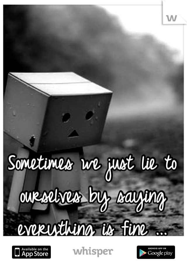 Sometimes we just lie to ourselves by saying everything is fine ...