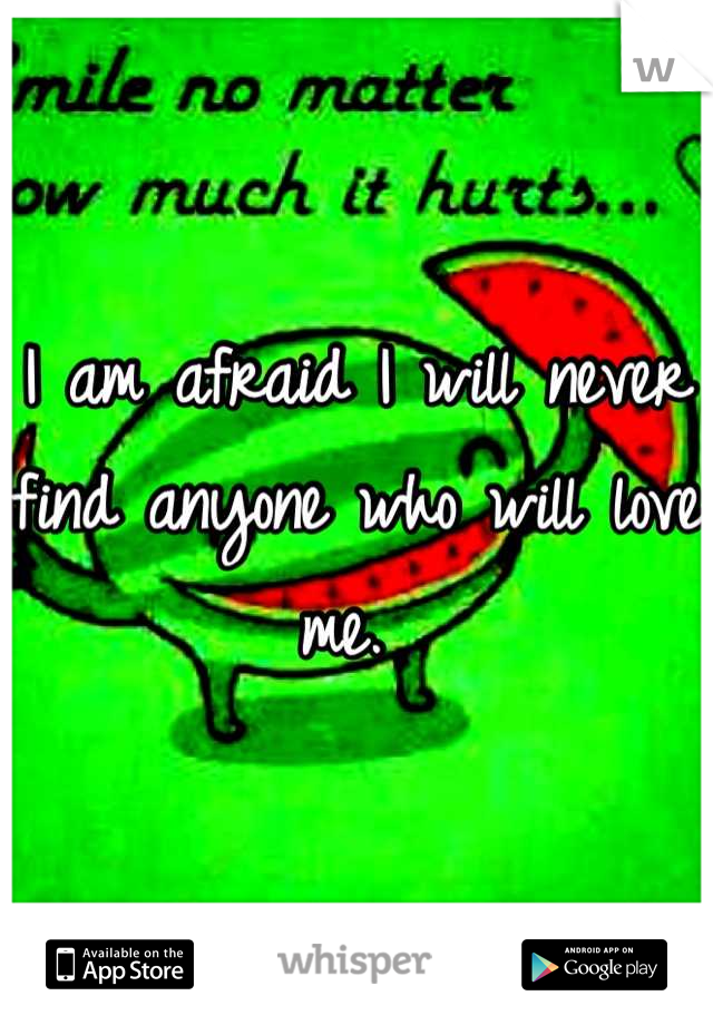 I am afraid I will never find anyone who will love me.