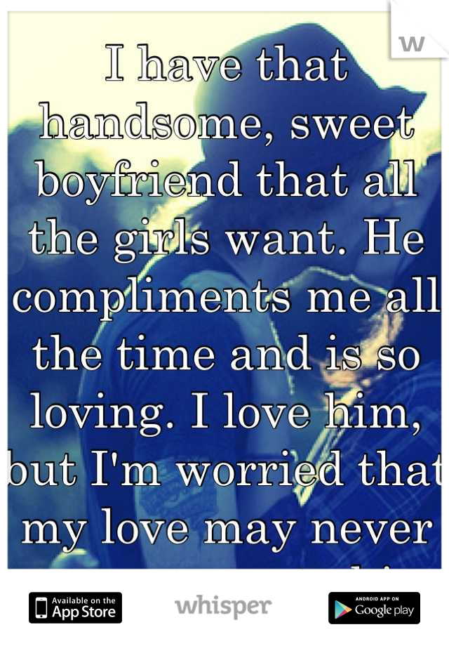 I have that handsome, sweet boyfriend that all the girls want. He compliments me all the time and is so loving. I love him, but I'm worried that my love may never measure up to his.