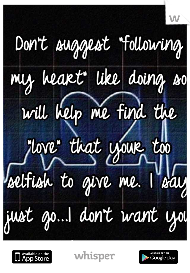 """Don't suggest """"following my heart"""" like doing so will help me find the """"love"""" that your too selfish to give me. I say just go...I don't want you like this."""