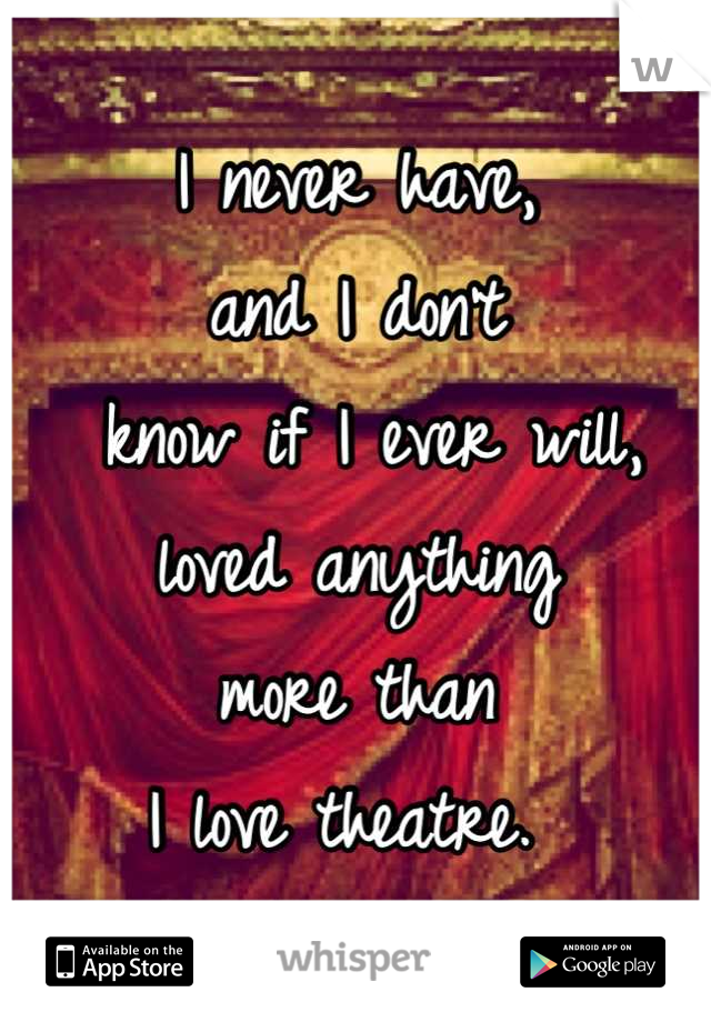 I never have,  and I don't  know if I ever will,  loved anything  more than  I love theatre.