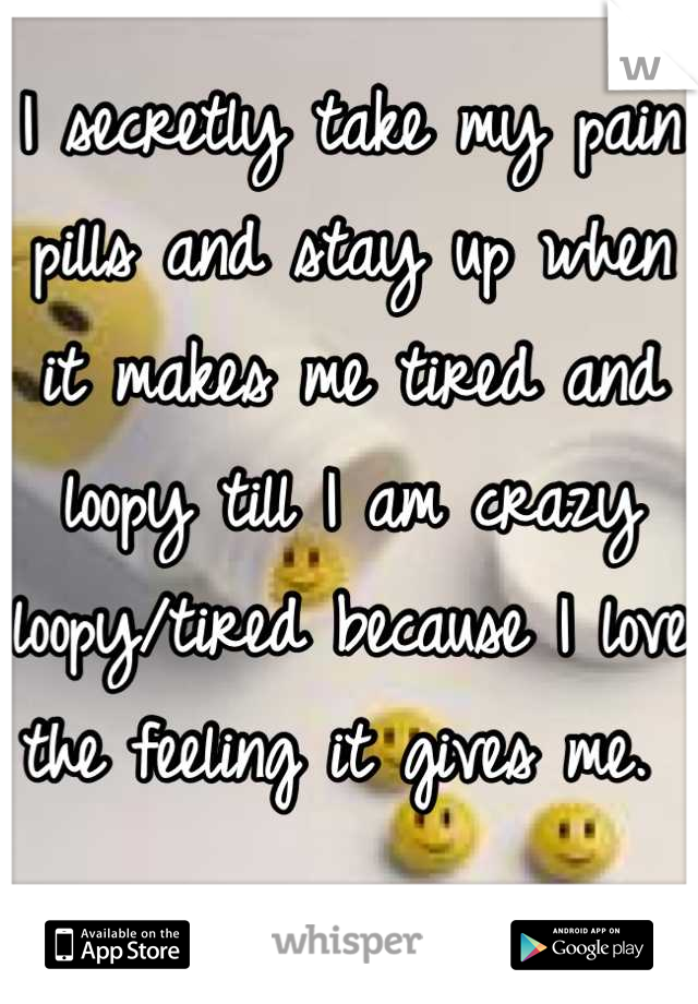 I secretly take my pain pills and stay up when it makes me tired and loopy till I am crazy loopy/tired because I love the feeling it gives me.