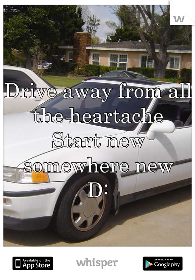 Drive away from all the heartache  Start new somewhere new  D: