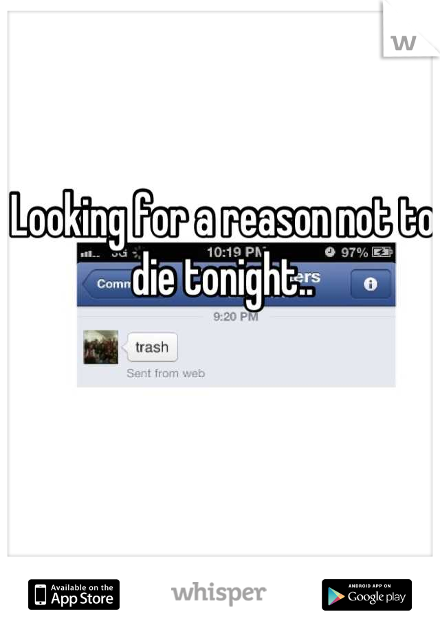 Looking for a reason not to die tonight..