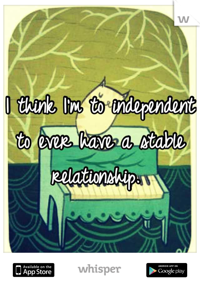 I think I'm to independent to ever have a stable relationship.