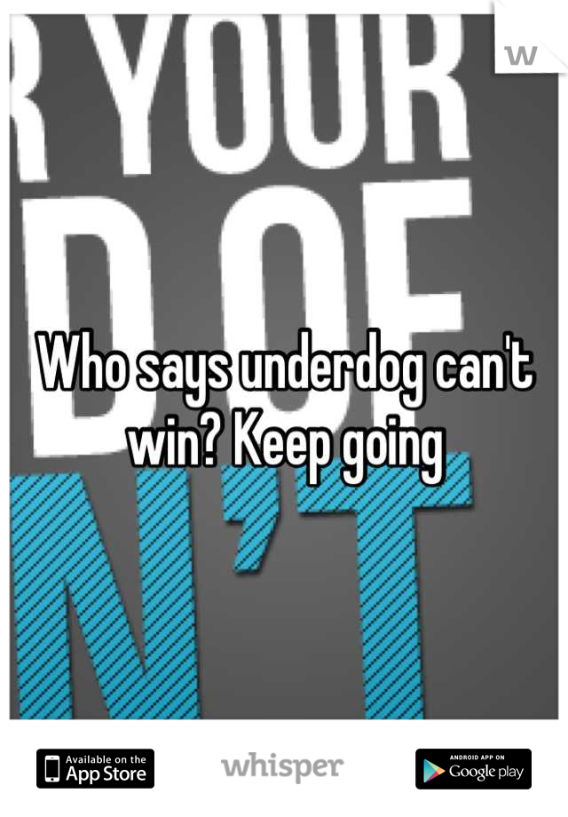 Who says underdog can't win? Keep going