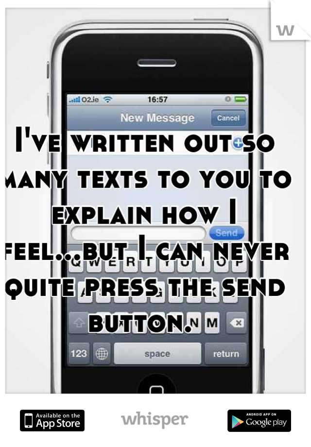 I've written out so many texts to you to explain how I feel...but I can never quite press the send button.