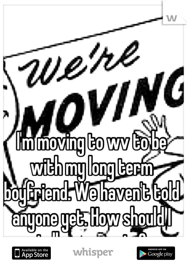 I'm moving to wv to be with my long term boyfriend. We haven't told anyone yet. How should I tell my parents?