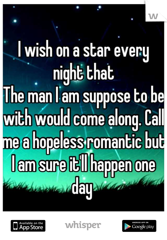 I wish on a star every night that The man I am suppose to be with would come along. Call me a hopeless romantic but I am sure it'll happen one day