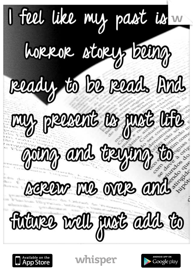 I feel like my past is a horror story being ready to be read. And my present is just life going and trying to screw me over and future well just add to my book of horror stories.
