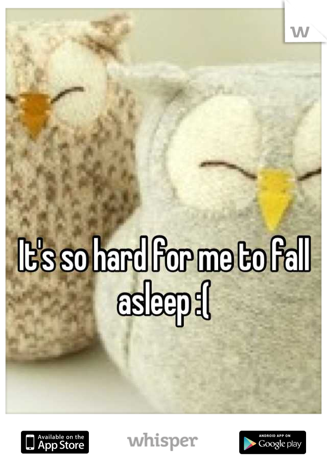 It's so hard for me to fall asleep :(