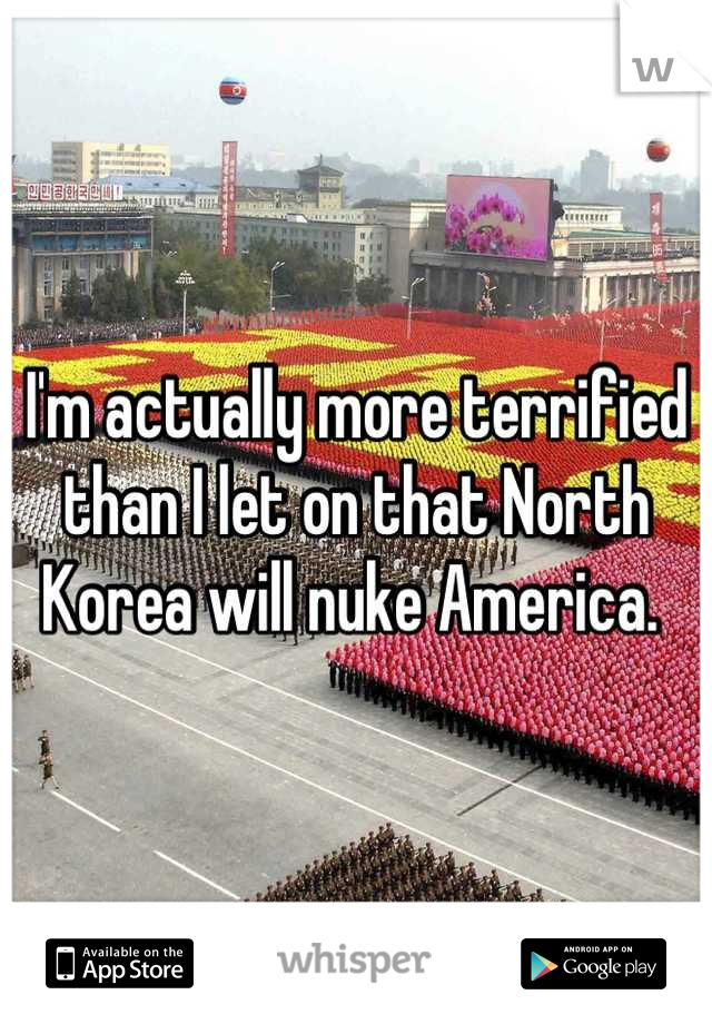 I'm actually more terrified than I let on that North Korea will nuke America.