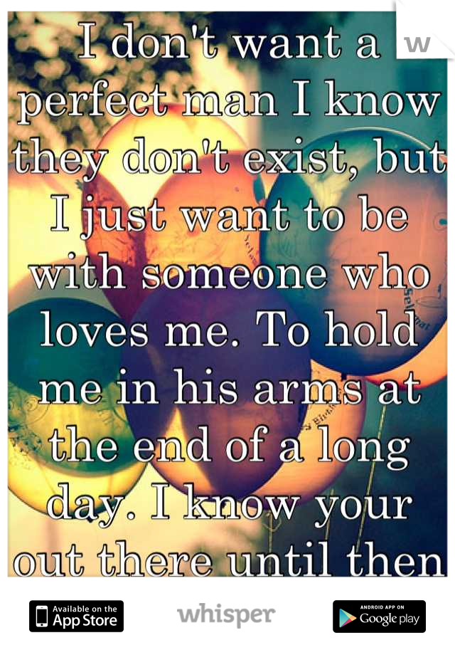 I don't want a perfect man I know they don't exist, but I just want to be with someone who loves me. To hold me in his arms at the end of a long day. I know your out there until then I'll be waiting.