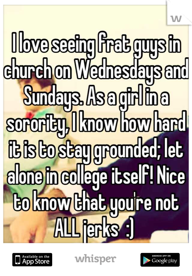 I love seeing frat guys in church on Wednesdays and Sundays. As a girl in a sorority, I know how hard it is to stay grounded; let alone in college itself! Nice to know that you're not ALL jerks  :)