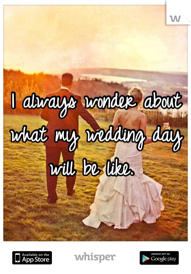 I always wonder about what my wedding day will be like.