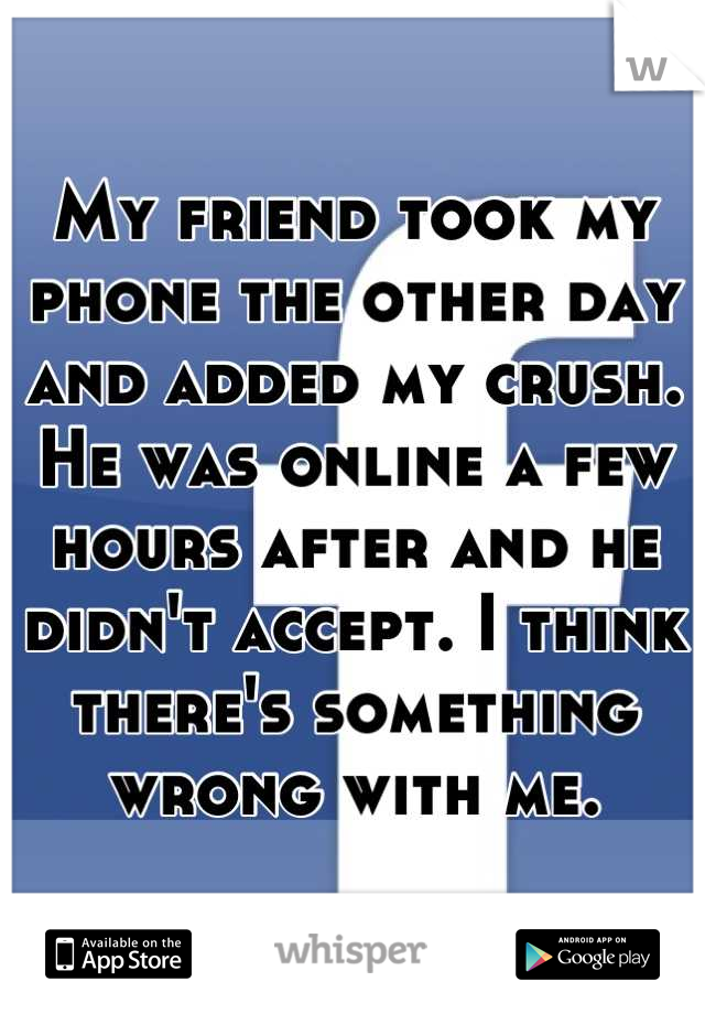 My friend took my phone the other day and added my crush. He was online a few hours after and he didn't accept. I think there's something wrong with me.