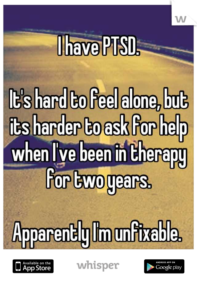 I have PTSD.   It's hard to feel alone, but its harder to ask for help when I've been in therapy for two years.   Apparently I'm unfixable.