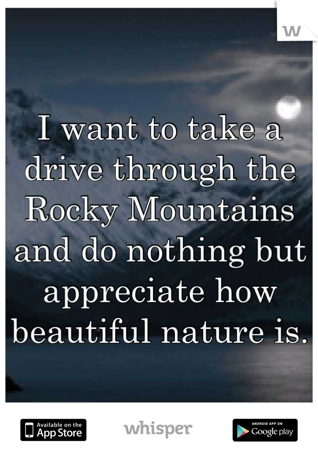 I want to take a drive through the Rocky Mountains and do nothing but appreciate how beautiful nature is.