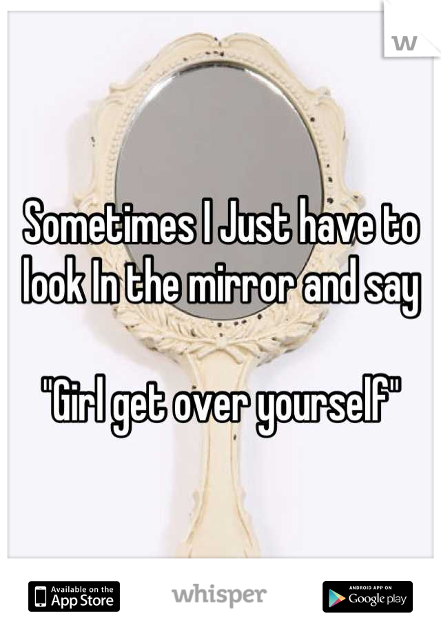"Sometimes I Just have to look In the mirror and say   ""Girl get over yourself"""