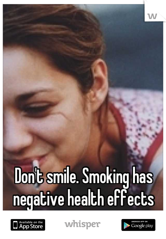 Don't smile. Smoking has negative health effects