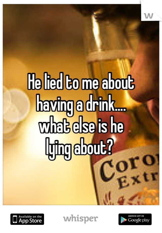 He lied to me about  having a drink.... what else is he  lying about?