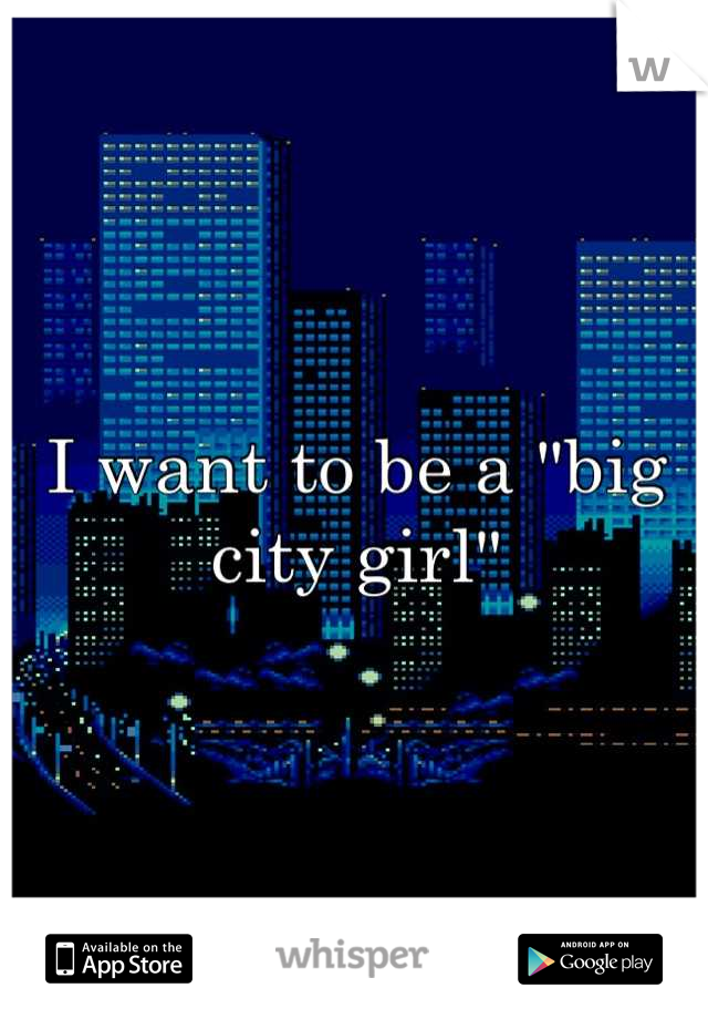 "I want to be a ""big city girl"""
