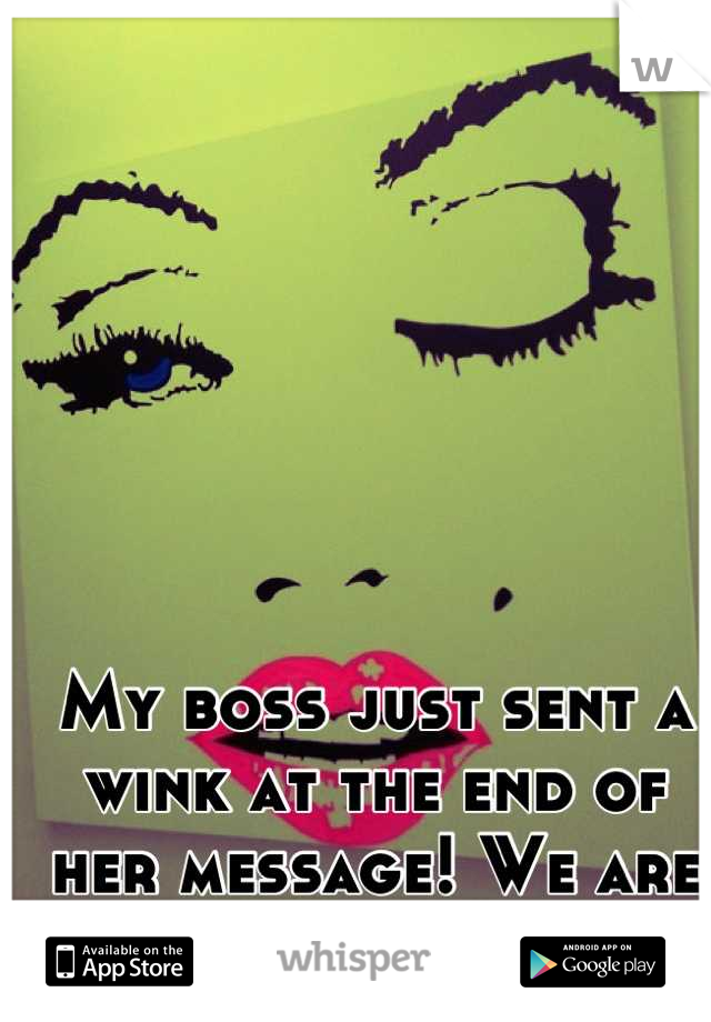 My boss just sent a wink at the end of her message! We are both female wtf