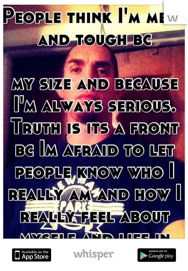 People think I'm mean and tough bc   my size and because I'm always serious.  Truth is its a front bc Im afraid to let people know who I really am and how I really feel about myself and life in general