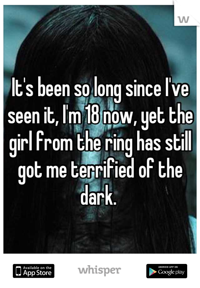 It's been so long since I've seen it, I'm 18 now, yet the girl from the ring has still got me terrified of the dark.