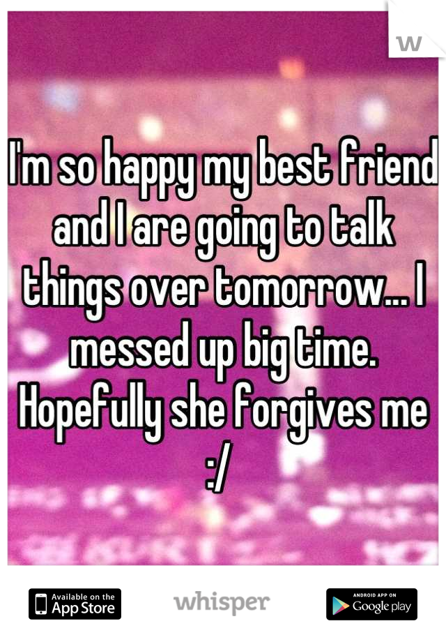 I'm so happy my best friend and I are going to talk things over tomorrow... I messed up big time. Hopefully she forgives me :/
