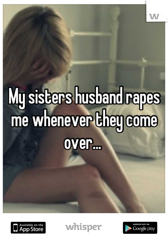 My sisters husband rapes me whenever they come over...
