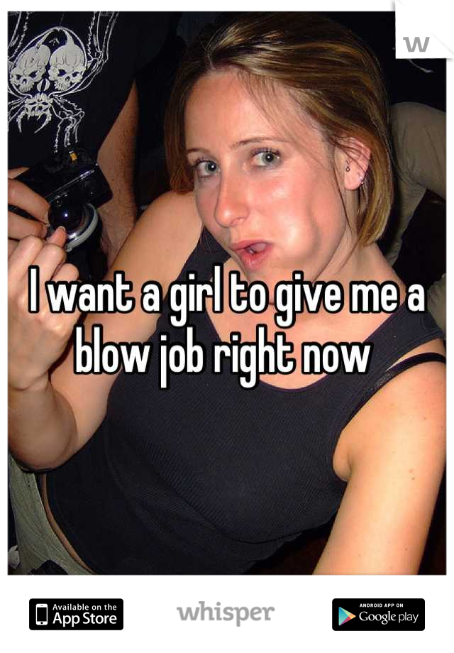 I want a girl to give me a blow job right now
